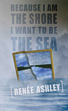 Because I Am the Shore, I Want to Be the Sea, Renee Ashley, FDU MFA Poetry Faculty